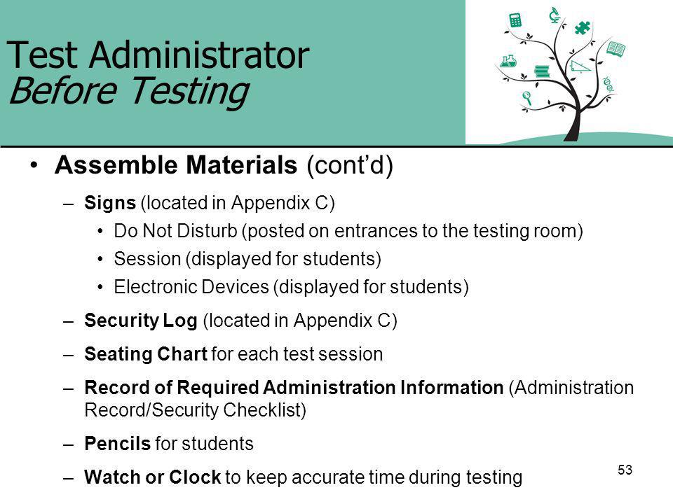 53 Test Administrator Before Testing Assemble Materials (contd) –Signs (located in Appendix C) Do Not Disturb (posted on entrances to the testing room) Session (displayed for students) Electronic Devices (displayed for students) –Security Log (located in Appendix C) –Seating Chart for each test session –Record of Required Administration Information (Administration Record/Security Checklist) –Pencils for students –Watch or Clock to keep accurate time during testing