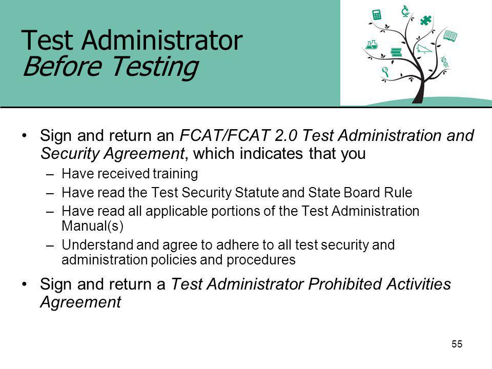 55 Test Administrator Before Testing Sign and return an FCAT/FCAT 2.0 Test Administration and Security Agreement, which indicates that you –Have received training –Have read the Test Security Statute and State Board Rule –Have read all applicable portions of the Test Administration Manual(s) –Understand and agree to adhere to all test security and administration policies and procedures Sign and return a Test Administrator Prohibited Activities Agreement