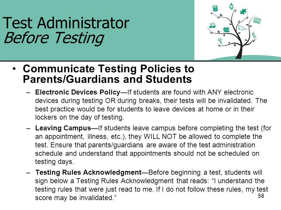 58 Test Administrator Before Testing Communicate Testing Policies to Parents/Guardians and Students –Electronic Devices PolicyIf students are found with ANY electronic devices during testing OR during breaks, their tests will be invalidated.