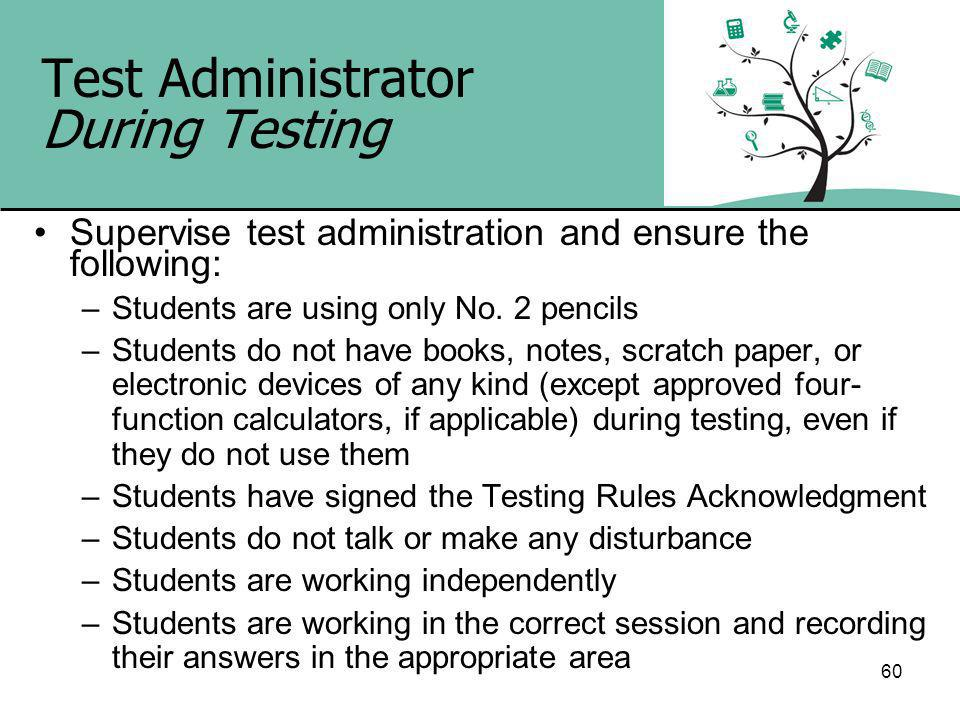 60 Test Administrator During Testing Supervise test administration and ensure the following: –Students are using only No.