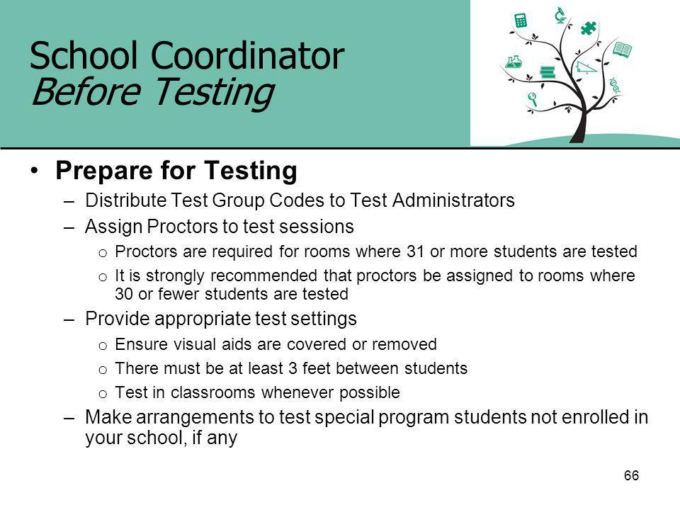 66 School Coordinator Before Testing Prepare for Testing –Distribute Test Group Codes to Test Administrators –Assign Proctors to test sessions o Proctors are required for rooms where 31 or more students are tested o It is strongly recommended that proctors be assigned to rooms where 30 or fewer students are tested –Provide appropriate test settings o Ensure visual aids are covered or removed o There must be at least 3 feet between students o Test in classrooms whenever possible –Make arrangements to test special program students not enrolled in your school, if any