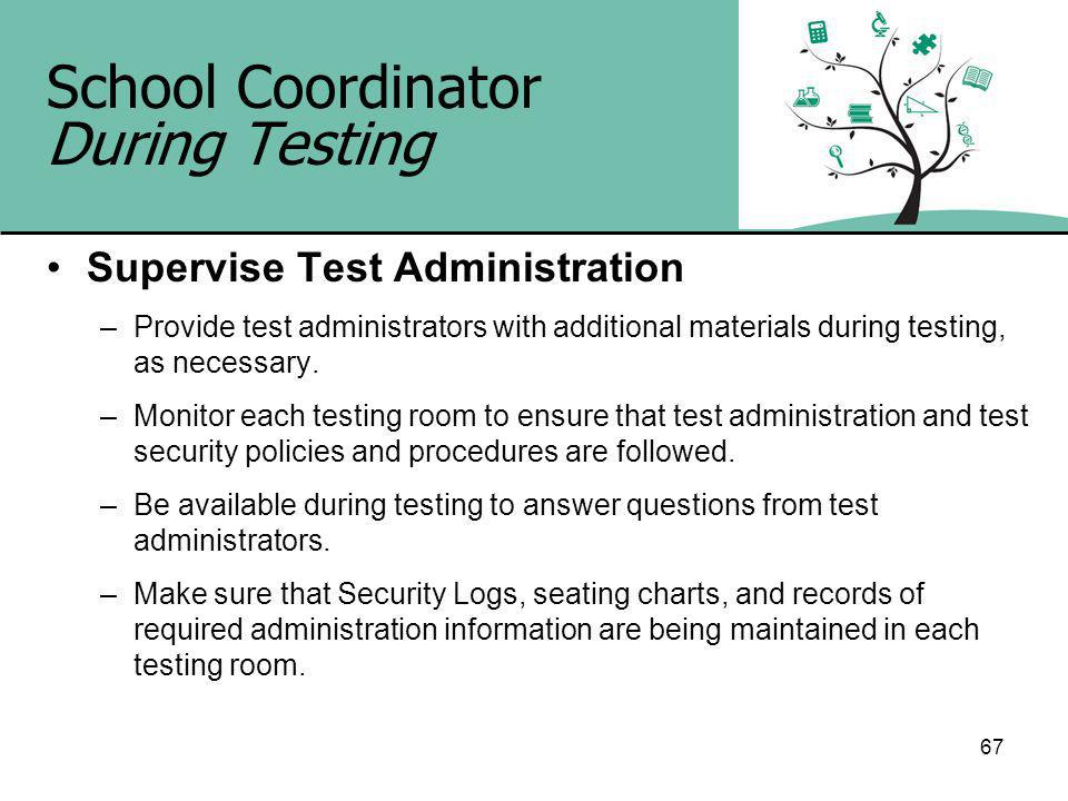 67 School Coordinator During Testing Supervise Test Administration –Provide test administrators with additional materials during testing, as necessary.
