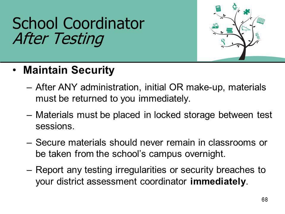 68 School Coordinator After Testing Maintain Security –After ANY administration, initial OR make-up, materials must be returned to you immediately.