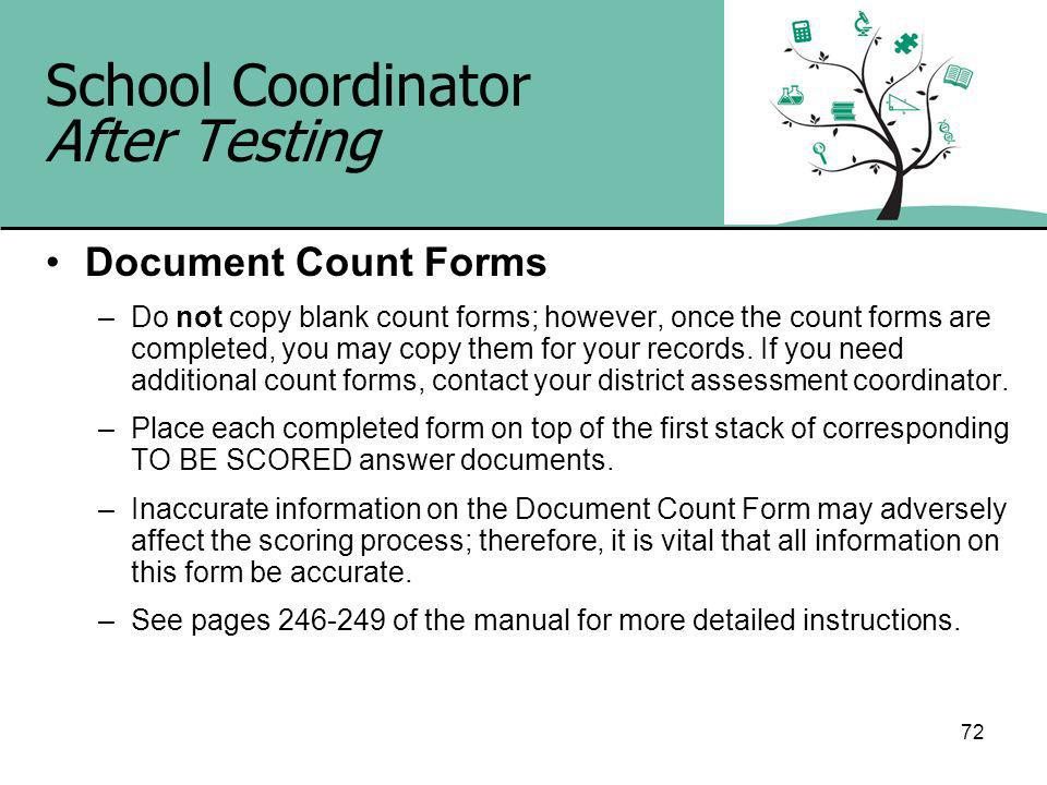 72 School Coordinator After Testing Document Count Forms –Do not copy blank count forms; however, once the count forms are completed, you may copy them for your records.