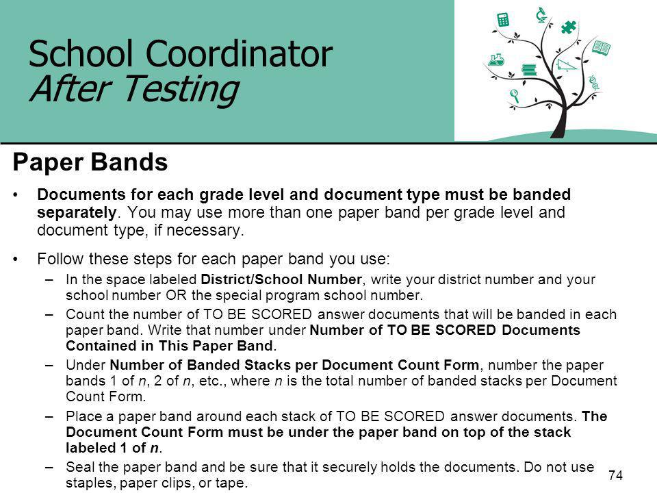 74 School Coordinator After Testing Paper Bands Documents for each grade level and document type must be banded separately.