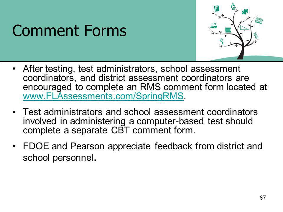 87 Comment Forms After testing, test administrators, school assessment coordinators, and district assessment coordinators are encouraged to complete an RMS comment form located at