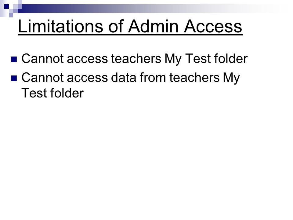 Limitations of Admin Access Cannot access teachers My Test folder Cannot access data from teachers My Test folder