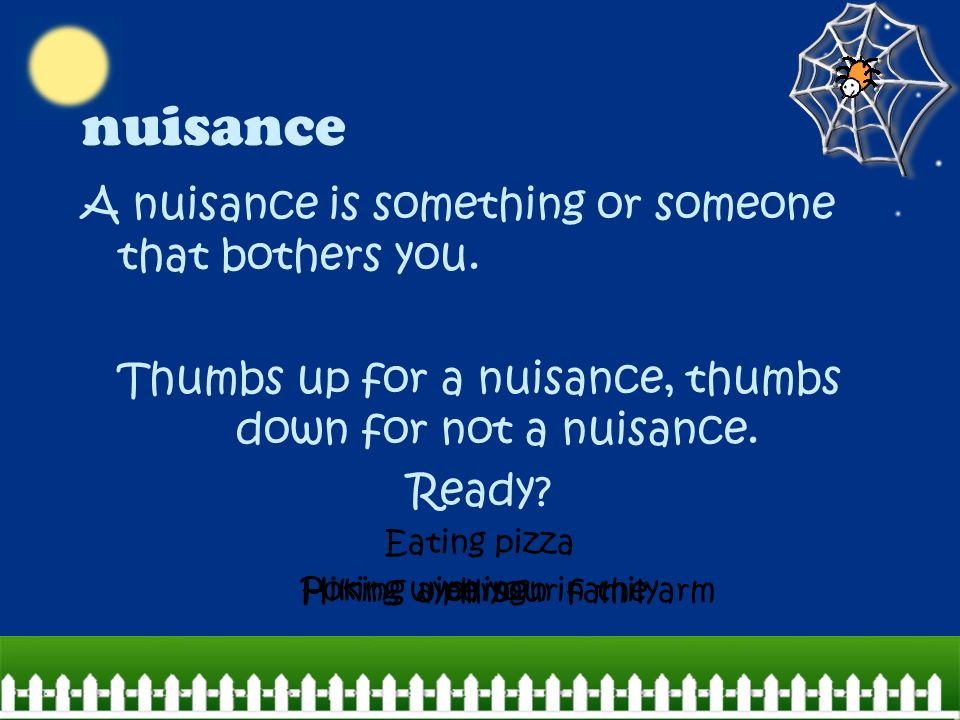nuisance A nuisance is something or someone that bothers you.