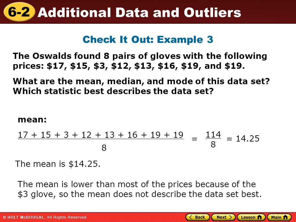 6-2 Additional Data and Outliers mean: 17 + 15 + 3 + 12 + 13 + 16 + 19 + 19 8 The mean is $14.25. = 114 8 = 14.25 The mean is lower than most of the p
