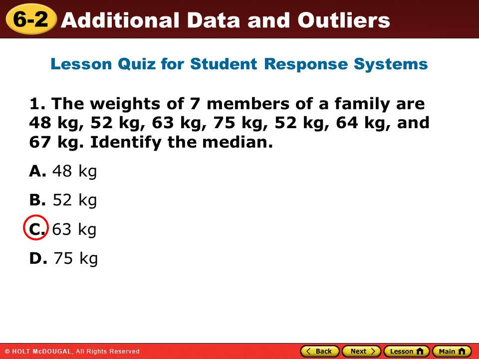 6-2 Additional Data and Outliers 1. The weights of 7 members of a family are 48 kg, 52 kg, 63 kg, 75 kg, 52 kg, 64 kg, and 67 kg. Identify the median.
