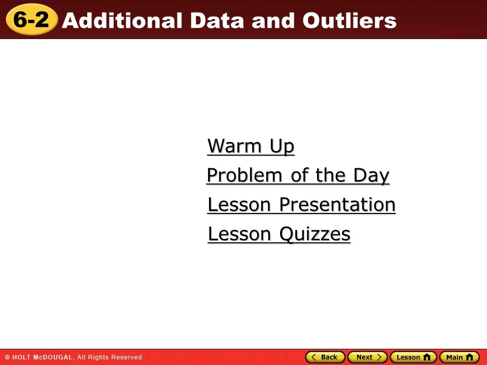 6-2 Additional Data and Outliers Warm Up Warm Up Lesson Presentation Lesson Presentation Problem of the Day Problem of the Day Lesson Quizzes Lesson Q