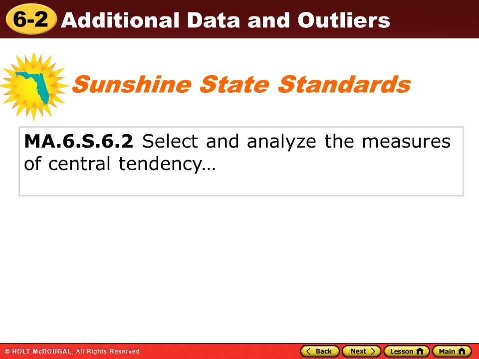 6-2 Additional Data and Outliers MA.6.S.6.2 Select and analyze the measures of central tendency… Sunshine State Standards