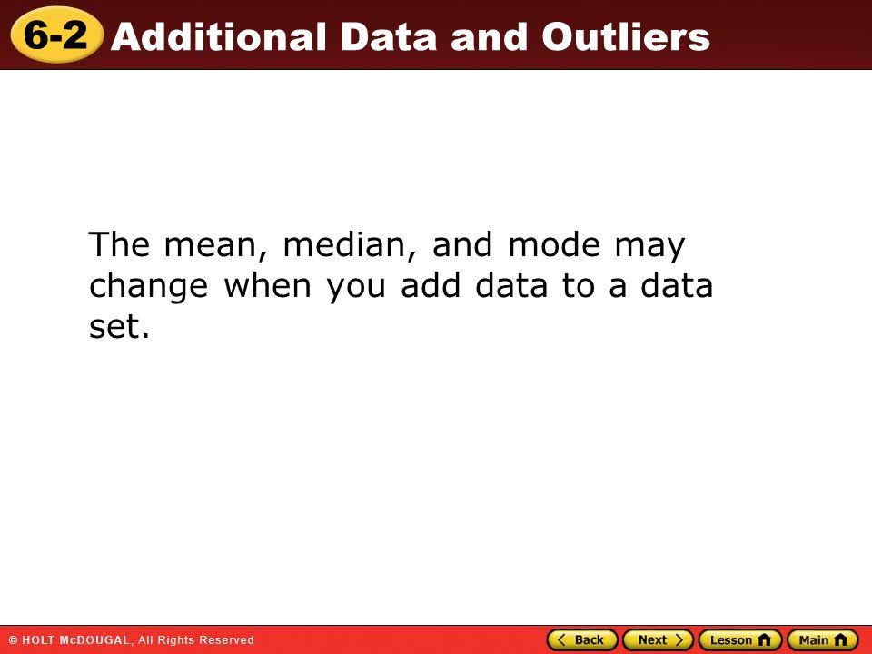 6-2 Additional Data and Outliers The mean, median, and mode may change when you add data to a data set.