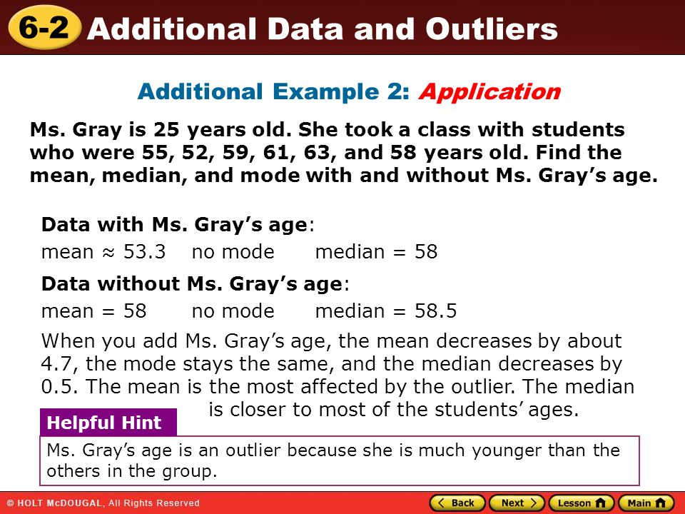 6-2 Additional Data and Outliers Additional Example 2: Application Ms. Gray is 25 years old. She took a class with students who were 55, 52, 59, 61, 6