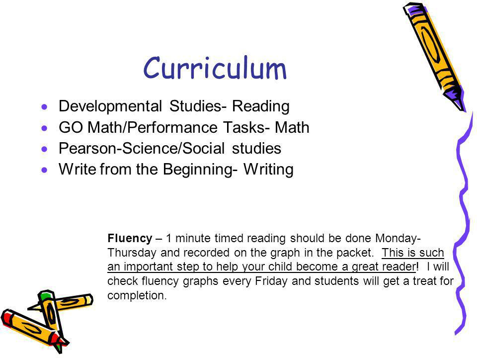 Curriculum Developmental Studies- Reading GO Math/Performance Tasks- Math Pearson-Science/Social studies Write from the Beginning- Writing Fluency – 1 minute timed reading should be done Monday- Thursday and recorded on the graph in the packet.