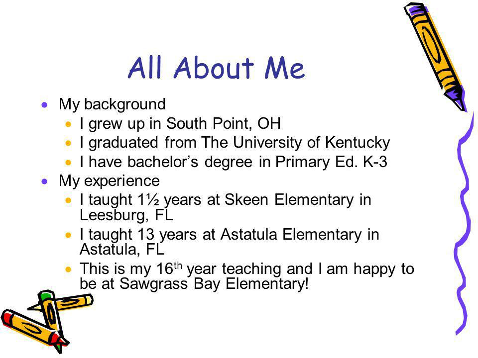 All About Me My background I grew up in South Point, OH I graduated from The University of Kentucky I have bachelors degree in Primary Ed. K-3 My expe