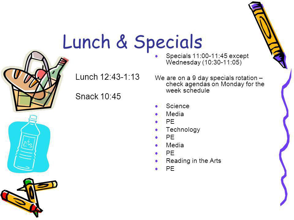Lunch & Specials Specials 11:00-11:45 except Wednesday (10:30-11:05) We are on a 9 day specials rotation – check agendas on Monday for the week schedule Science Media PE Technology PE Media PE Reading in the Arts PE Lunch 12:43-1:13 Snack 10:45