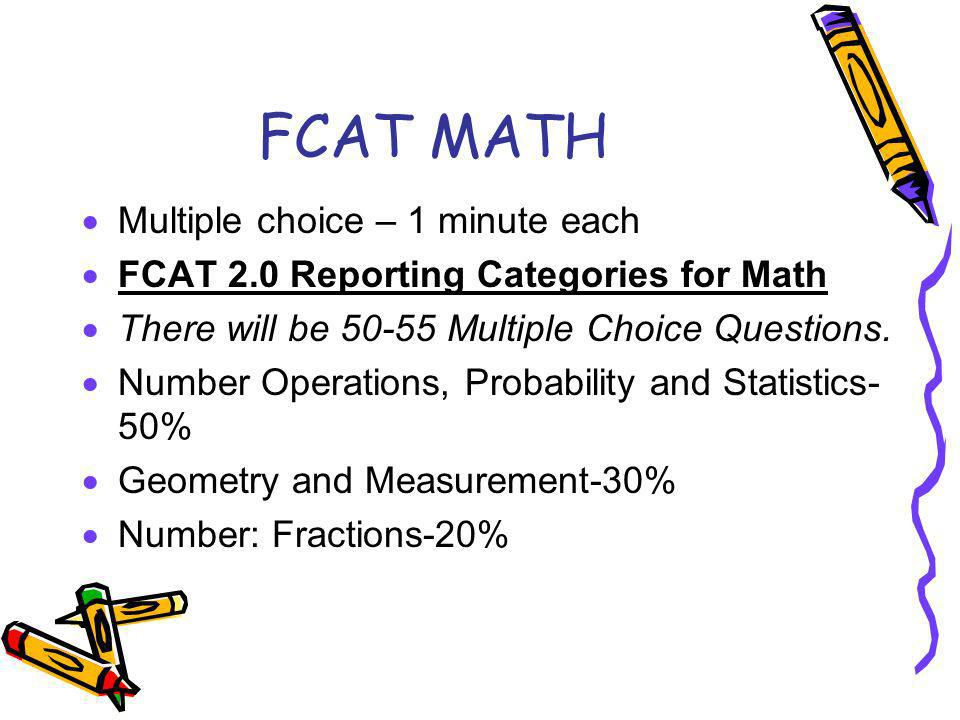 FCAT MATH Multiple choice – 1 minute each FCAT 2.0 Reporting Categories for Math There will be 50-55 Multiple Choice Questions.