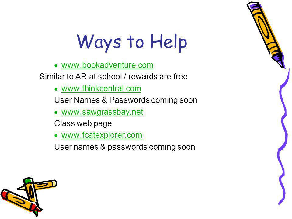 Ways to Help www.bookadventure.com Similar to AR at school / rewards are free www.thinkcentral.com User Names & Passwords coming soon www.sawgrassbay.net www.s Class web page www.fcatexplorer.com User names & passwords coming soon