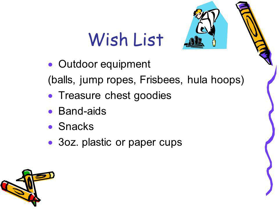 Wish List Outdoor equipment (balls, jump ropes, Frisbees, hula hoops) Treasure chest goodies Band-aids Snacks 3oz. plastic or paper cups