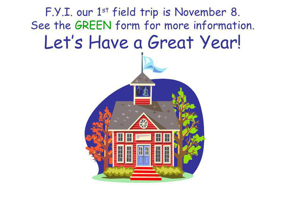 F.Y.I. our 1 st field trip is November 8. See the GREEN form for more information.