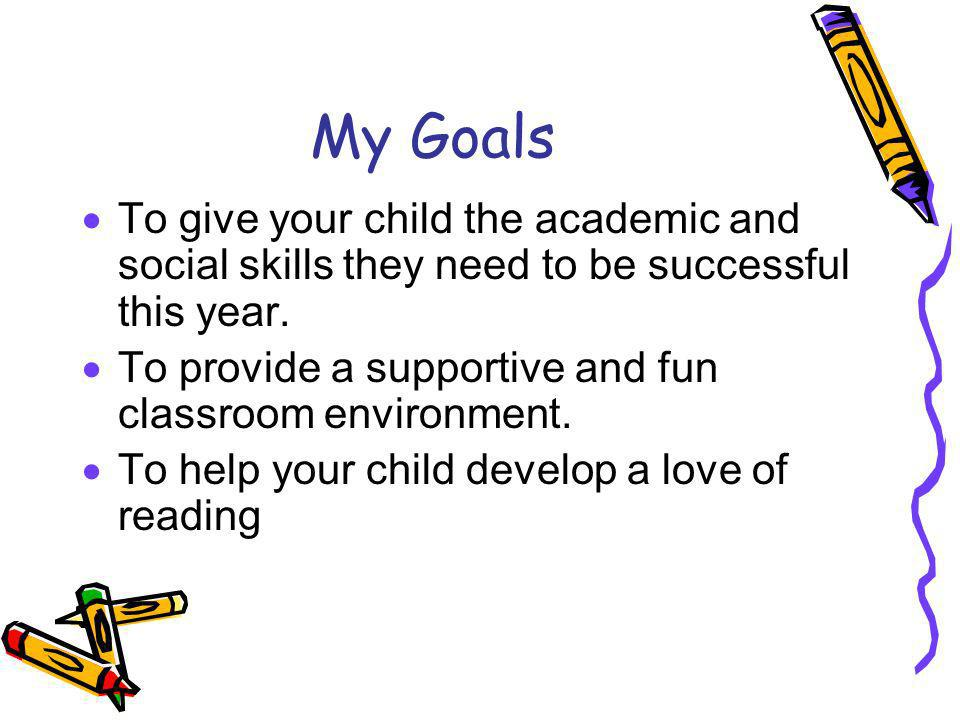 My Goals To give your child the academic and social skills they need to be successful this year.