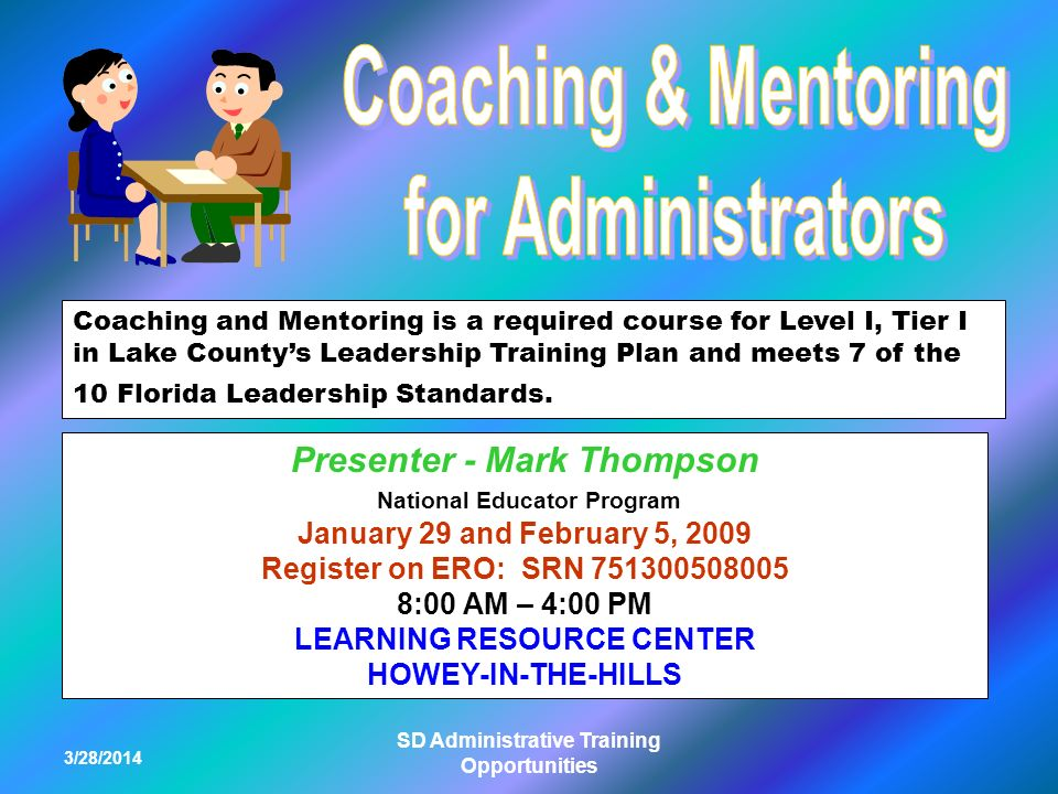 3/28/2014 SD Administrative Training Opportunities Coaching and Mentoring is a required course for Level I, Tier I in Lake Countys Leadership Training Plan and meets 7 of the 10 Florida Leadership Standards.