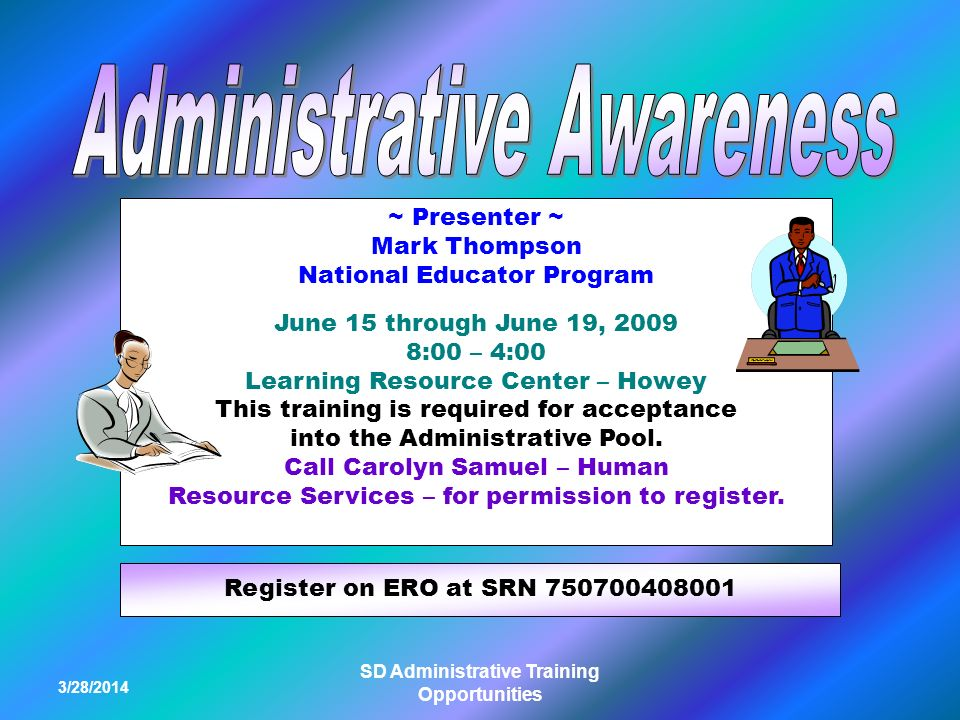 3/28/2014 SD Administrative Training Opportunities ~ Presenter ~ Mark Thompson National Educator Program June 15 through June 19, 2009 8:00 – 4:00 Learning Resource Center – Howey This training is required for acceptance into the Administrative Pool.