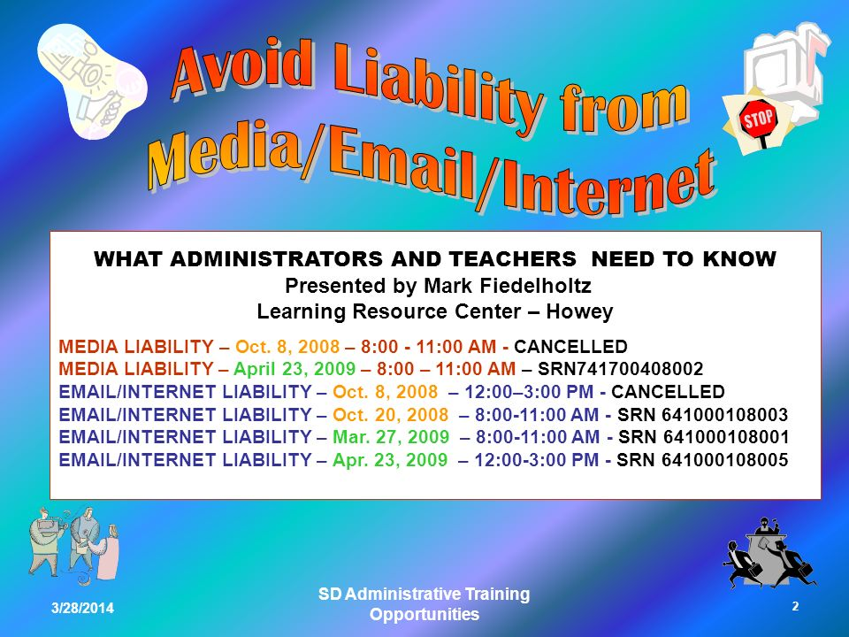 3/28/2014 SD Administrative Training Opportunities WHAT ADMINISTRATORS AND TEACHERS NEED TO KNOW Presented by Mark Fiedelholtz Learning Resource Center – Howey MEDIA LIABILITY – Oct.