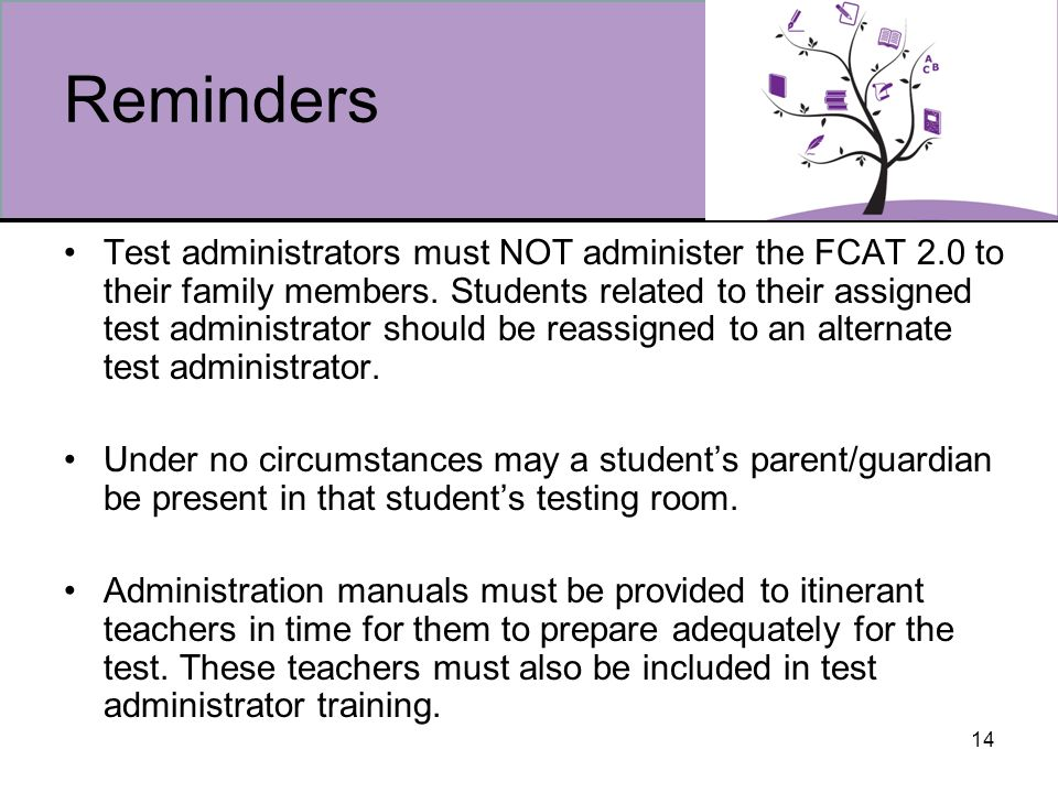 14 Reminders Test administrators must NOT administer the FCAT 2.0 to their family members.