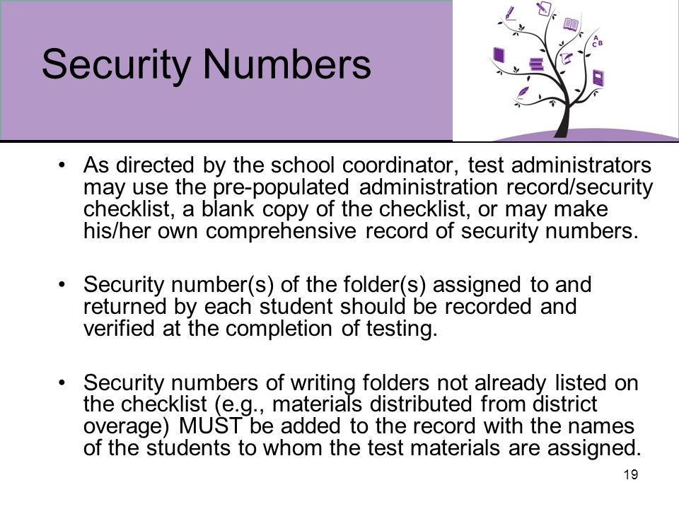 19 Security Numbers As directed by the school coordinator, test administrators may use the pre-populated administration record/security checklist, a blank copy of the checklist, or may make his/her own comprehensive record of security numbers.