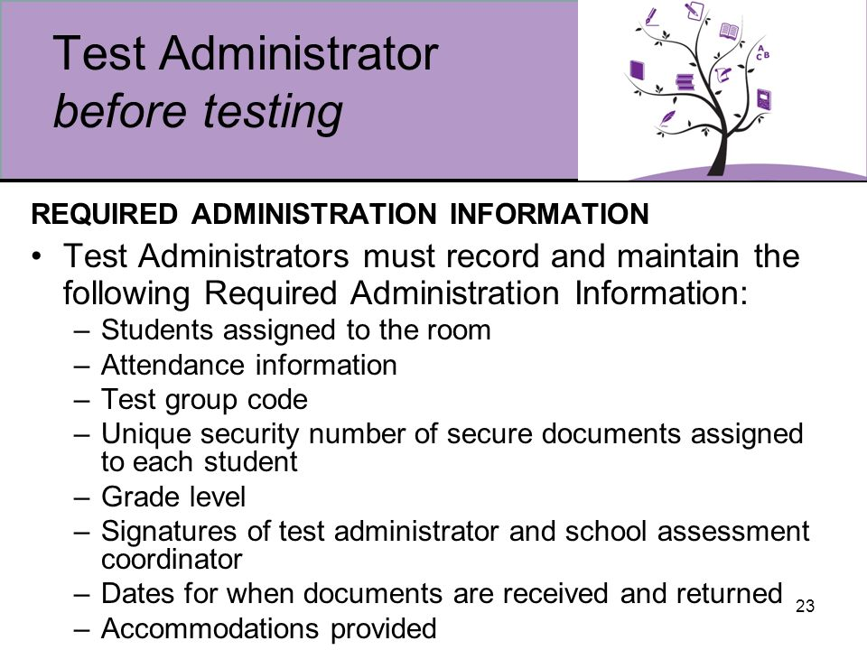 23 Test Administrator before testing REQUIRED ADMINISTRATION INFORMATION Test Administrators must record and maintain the following Required Administration Information: –Students assigned to the room –Attendance information –Test group code –Unique security number of secure documents assigned to each student –Grade level –Signatures of test administrator and school assessment coordinator –Dates for when documents are received and returned –Accommodations provided