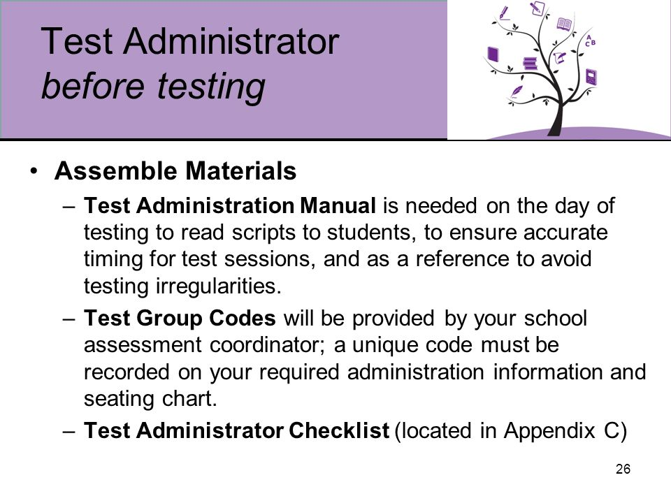 26 Test Administrator before testing Assemble Materials –Test Administration Manual is needed on the day of testing to read scripts to students, to ensure accurate timing for test sessions, and as a reference to avoid testing irregularities.