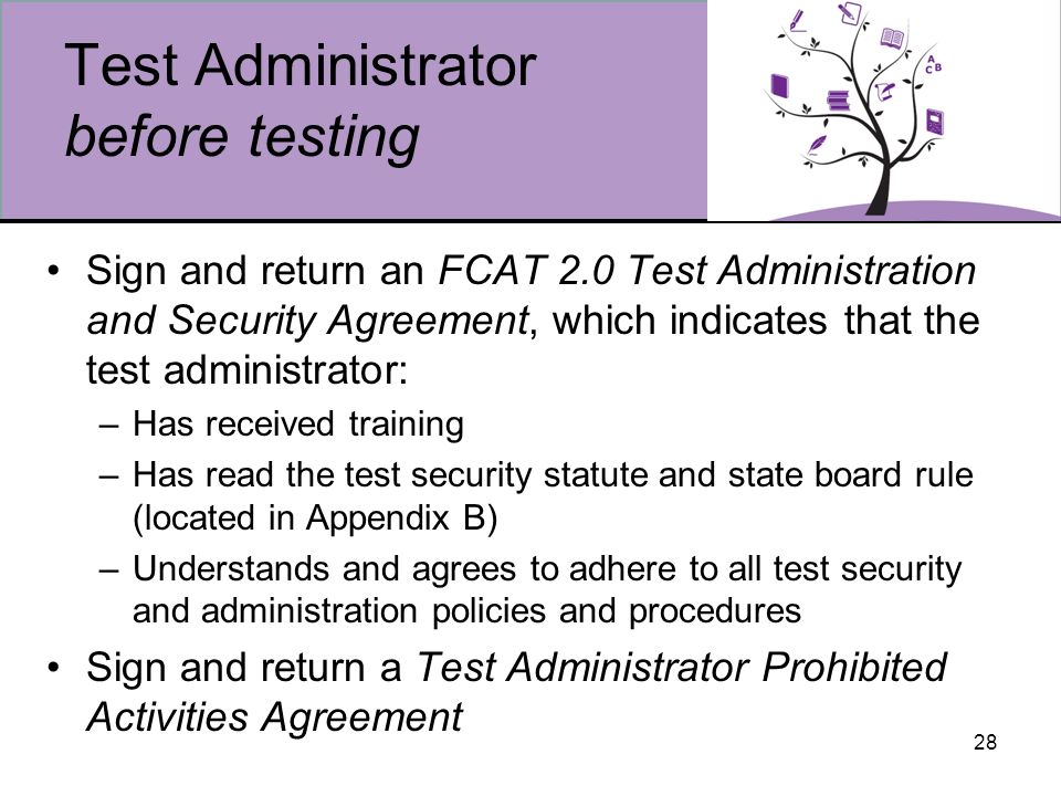 28 Test Administrator before testing Sign and return an FCAT 2.0 Test Administration and Security Agreement, which indicates that the test administrator: –Has received training –Has read the test security statute and state board rule (located in Appendix B) –Understands and agrees to adhere to all test security and administration policies and procedures Sign and return a Test Administrator Prohibited Activities Agreement