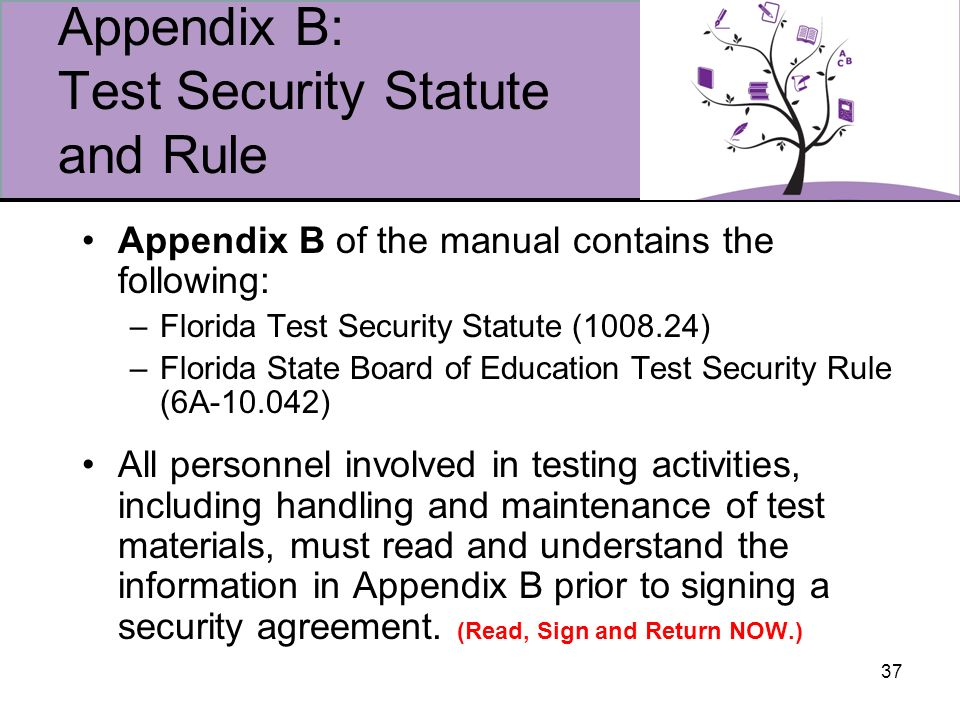 37 Appendix B: Test Security Statute and Rule Appendix B of the manual contains the following: –Florida Test Security Statute (1008.24) –Florida State Board of Education Test Security Rule (6A-10.042) All personnel involved in testing activities, including handling and maintenance of test materials, must read and understand the information in Appendix B prior to signing a security agreement.