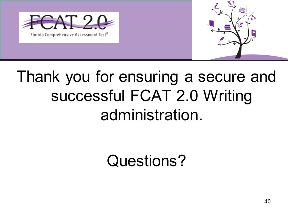 40 Thank you for ensuring a secure and successful FCAT 2.0 Writing administration. Questions