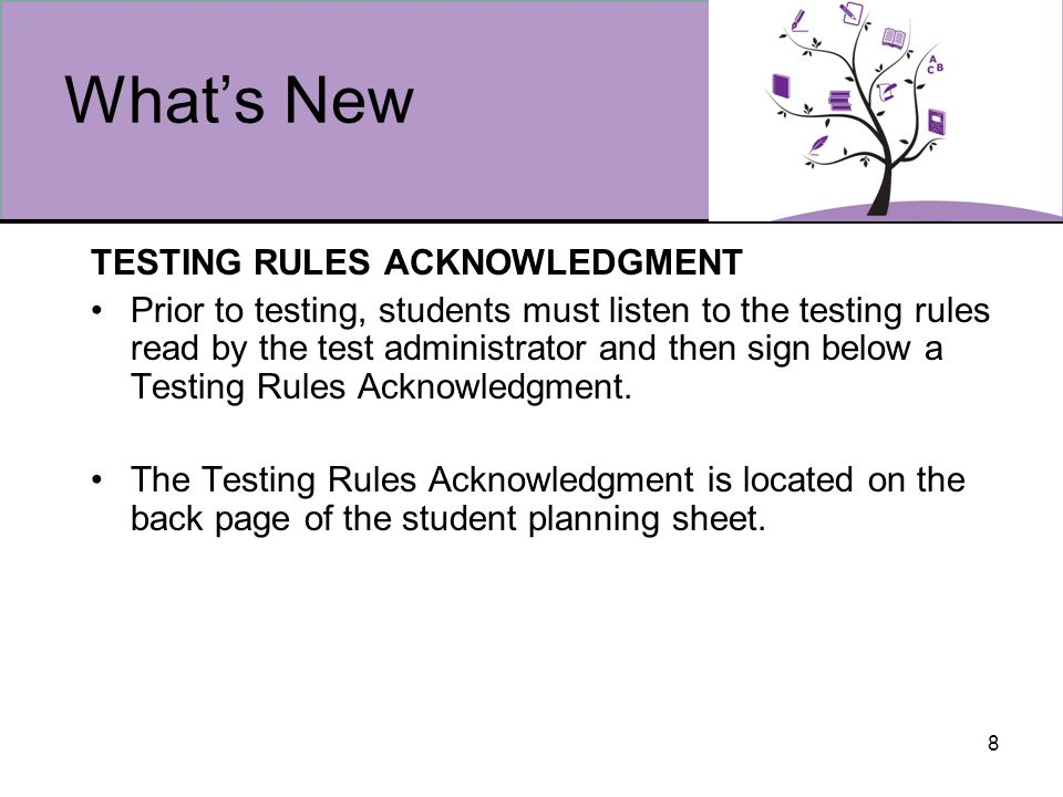 8 Whats New TESTING RULES ACKNOWLEDGMENT Prior to testing, students must listen to the testing rules read by the test administrator and then sign below a Testing Rules Acknowledgment.