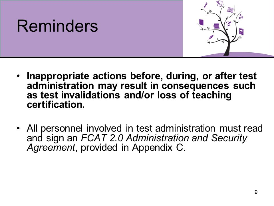 9 Reminders Inappropriate actions before, during, or after test administration may result in consequences such as test invalidations and/or loss of teaching certification.