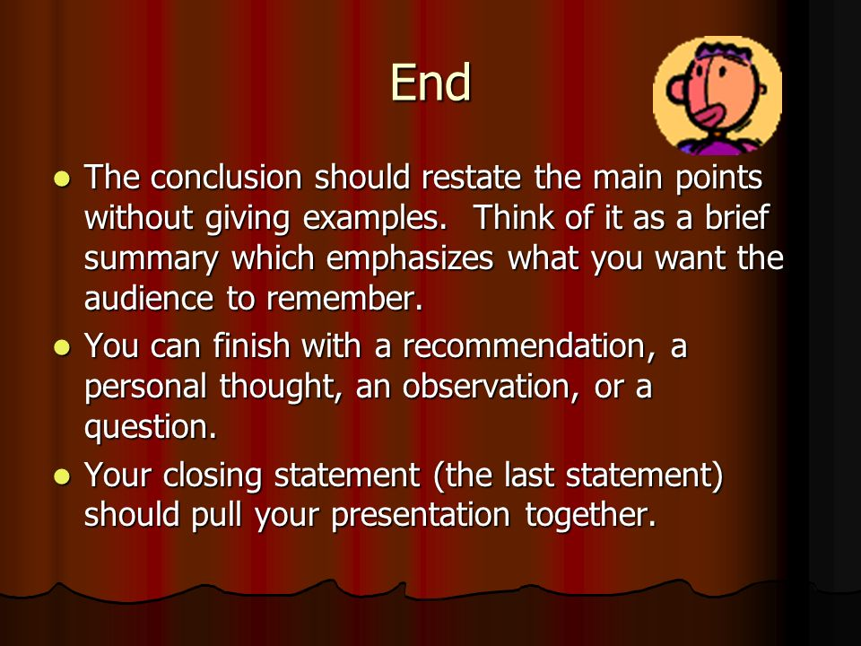 End The conclusion should restate the main points without giving examples. Think of it as a brief summary which emphasizes what you want the audience