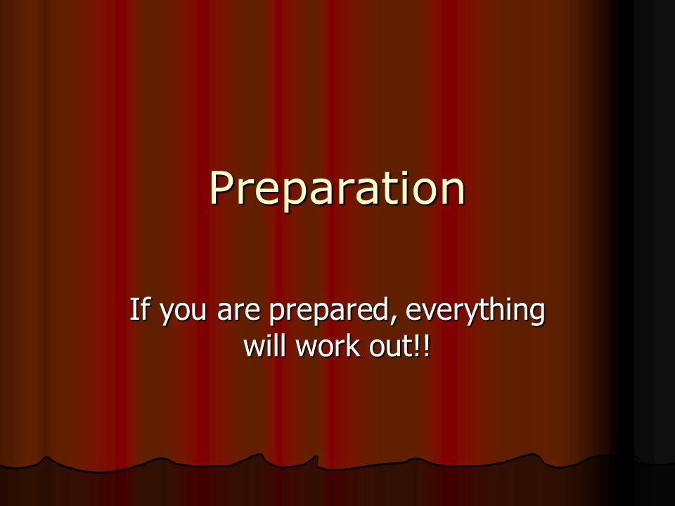 Preparation If you are prepared, everything will work out!!