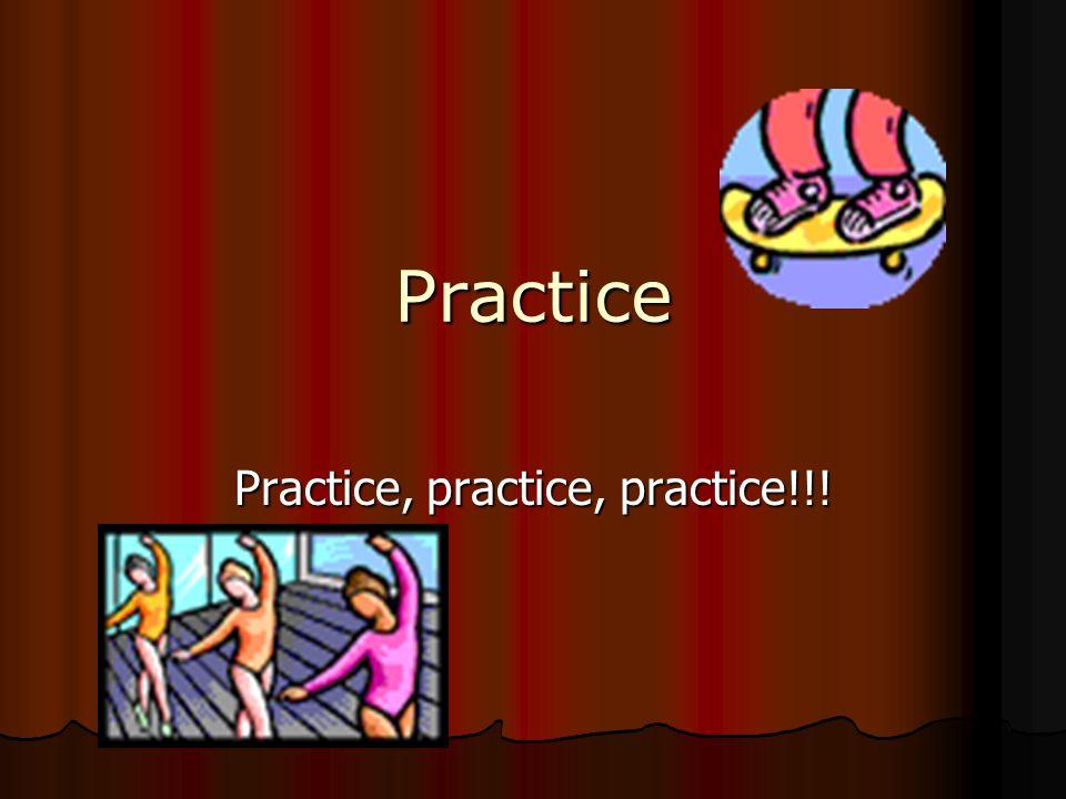 Practice Practice, practice, practice!!!