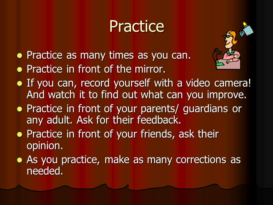 Practice Practice as many times as you can. Practice as many times as you can. Practice in front of the mirror. Practice in front of the mirror. If yo