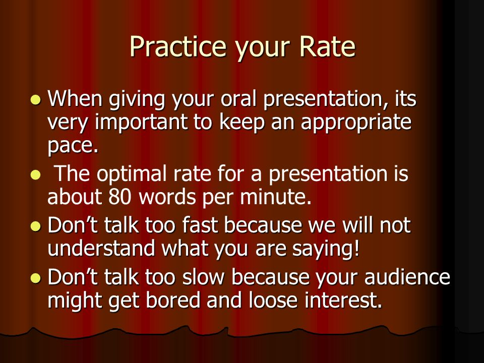 Practice your Rate When giving your oral presentation, its very important to keep an appropriate pace. When giving your oral presentation, its very im