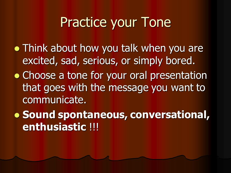 Practice your Tone Think about how you talk when you are excited, sad, serious, or simply bored. Think about how you talk when you are excited, sad, s