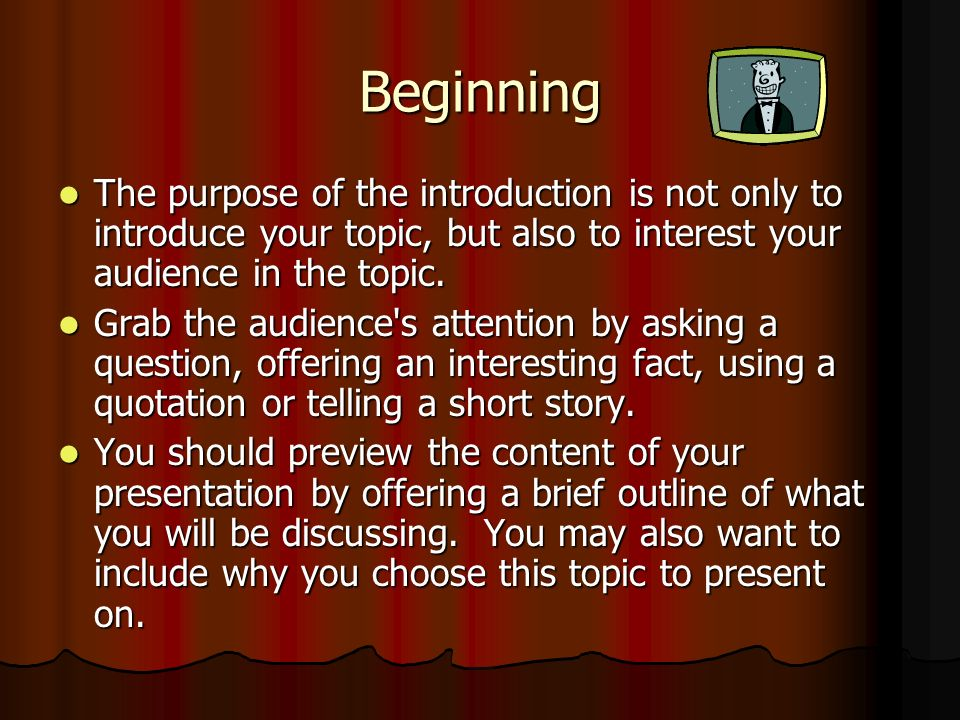 Beginning The purpose of the introduction is not only to introduce your topic, but also to interest your audience in the topic. The purpose of the int