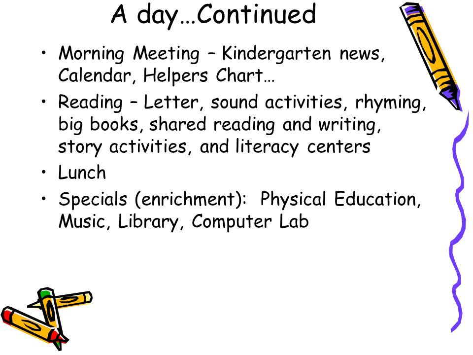A day…Continued Morning Meeting – Kindergarten news, Calendar, Helpers Chart… Reading – Letter, sound activities, rhyming, big books, shared reading a