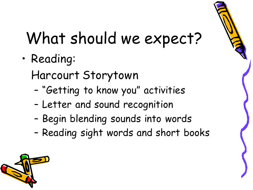 What should we expect? Reading: Harcourt Storytown –Getting to know you activities –Letter and sound recognition –Begin blending sounds into words –Re