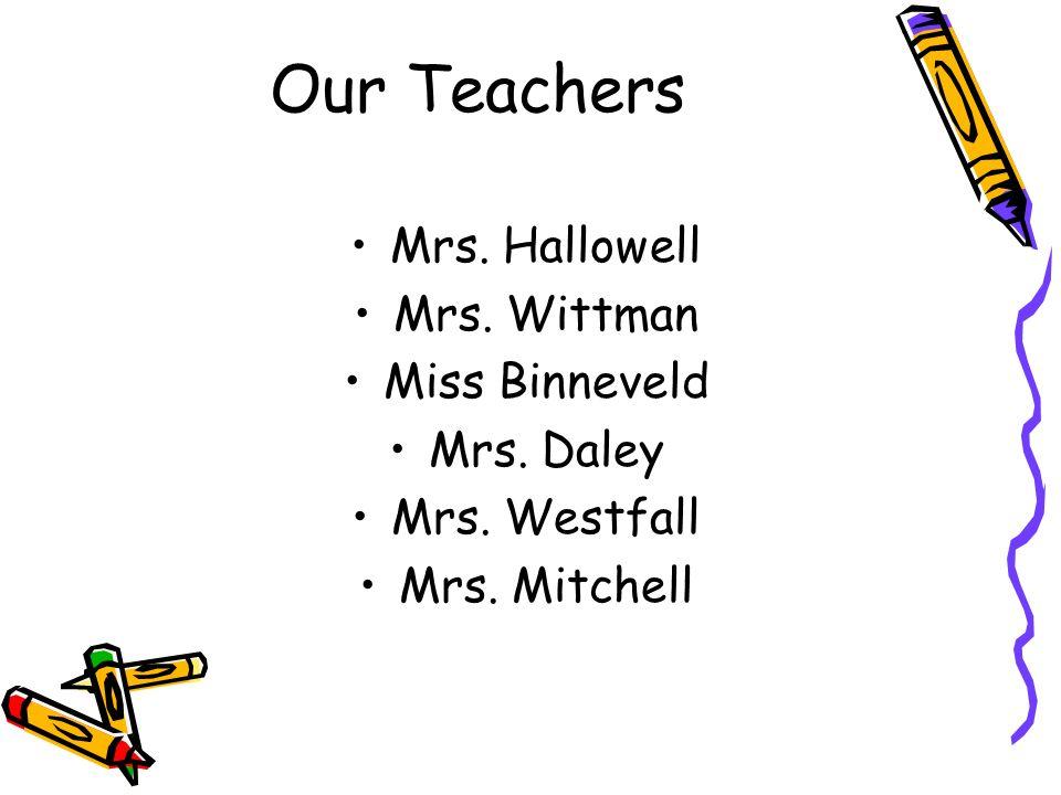 Our Teachers Mrs. Hallowell Mrs. Wittman Miss Binneveld Mrs. Daley Mrs. Westfall Mrs. Mitchell