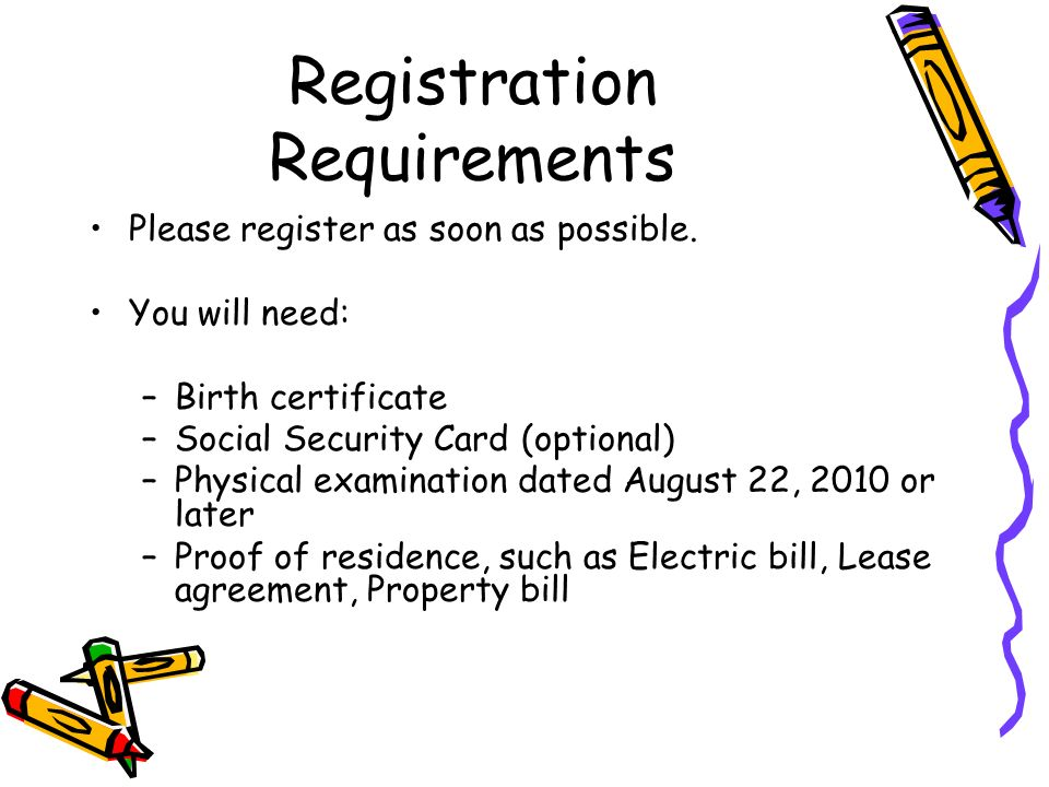 Registration Requirements Please register as soon as possible. You will need: –Birth certificate –Social Security Card (optional) –Physical examinatio