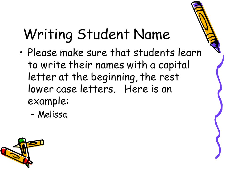 Writing Student Name Please make sure that students learn to write their names with a capital letter at the beginning, the rest lower case letters. He